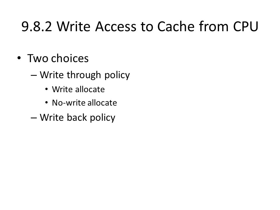 9.8.2 Write Access to Cache from CPU Two choices – Write through policy Write allocate No-write allocate – Write back policy
