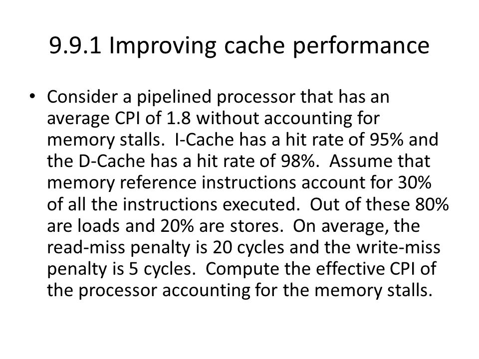 9.9.1 Improving cache performance Consider a pipelined processor that has an average CPI of 1.8 without accounting for memory stalls. I-Cache has a hi