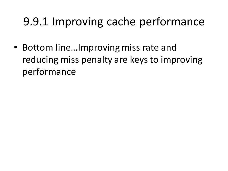 9.9.1 Improving cache performance Bottom line…Improving miss rate and reducing miss penalty are keys to improving performance