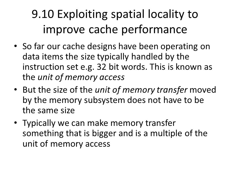 9.10 Exploiting spatial locality to improve cache performance So far our cache designs have been operating on data items the size typically handled by