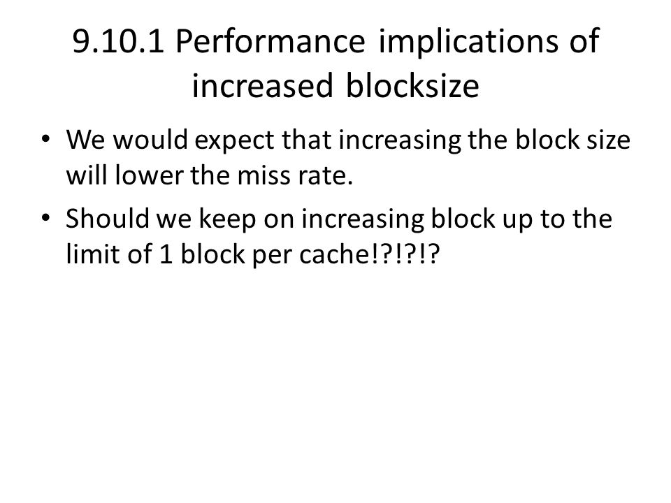 9.10.1 Performance implications of increased blocksize We would expect that increasing the block size will lower the miss rate. Should we keep on incr