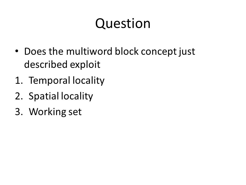 Question Does the multiword block concept just described exploit 1.Temporal locality 2.Spatial locality 3.Working set
