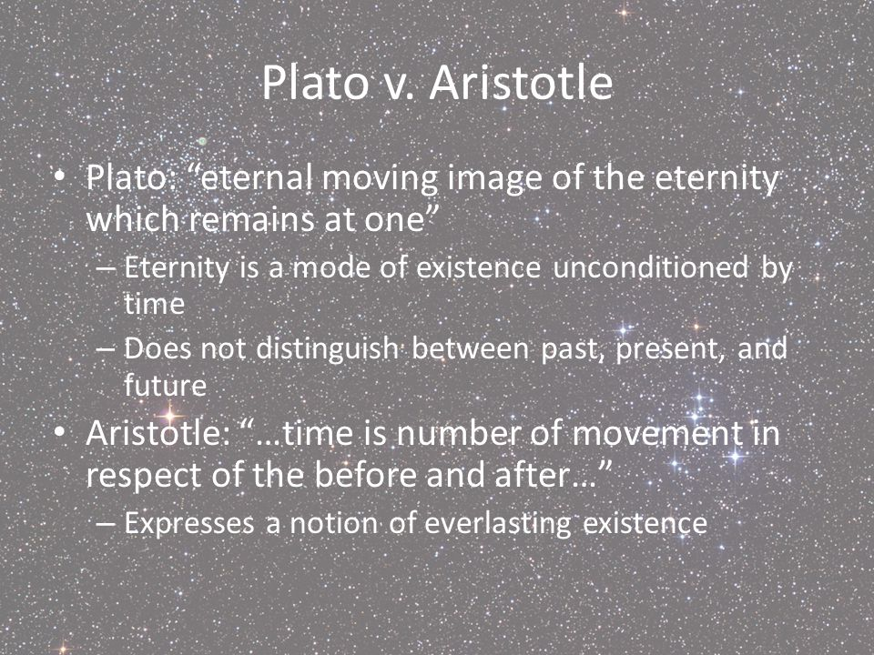 Plato v. Aristotle Plato: eternal moving image of the eternity which remains at one – Eternity is a mode of existence unconditioned by time – Does not