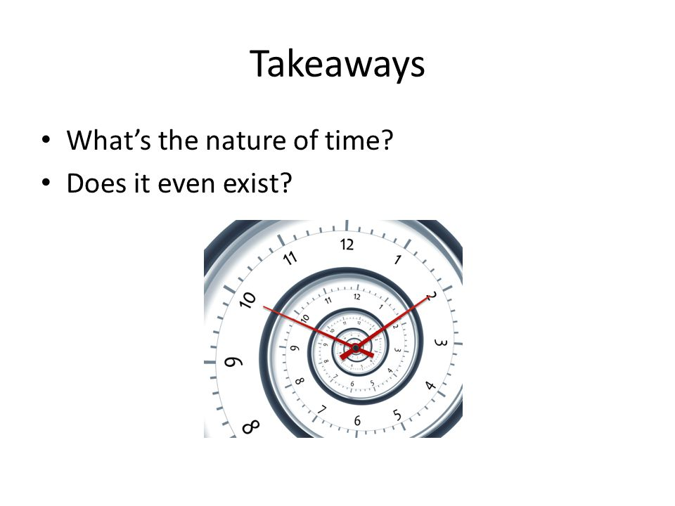 Takeaways Whats the nature of time? Does it even exist?
