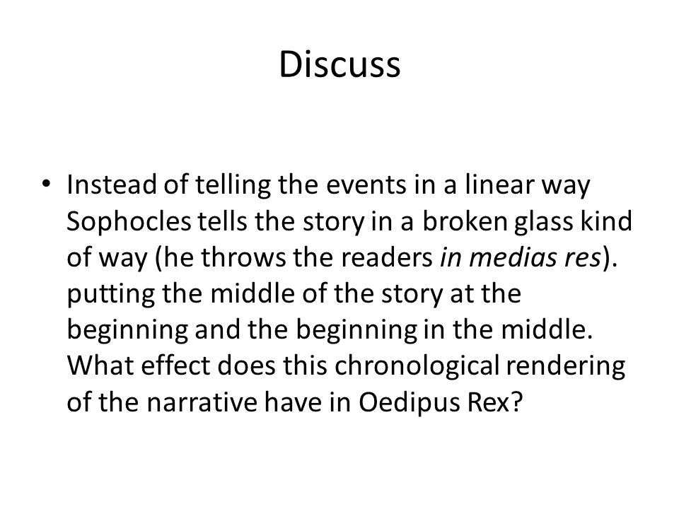 Discuss Instead of telling the events in a linear way Sophocles tells the story in a broken glass kind of way (he throws the readers in medias res). p