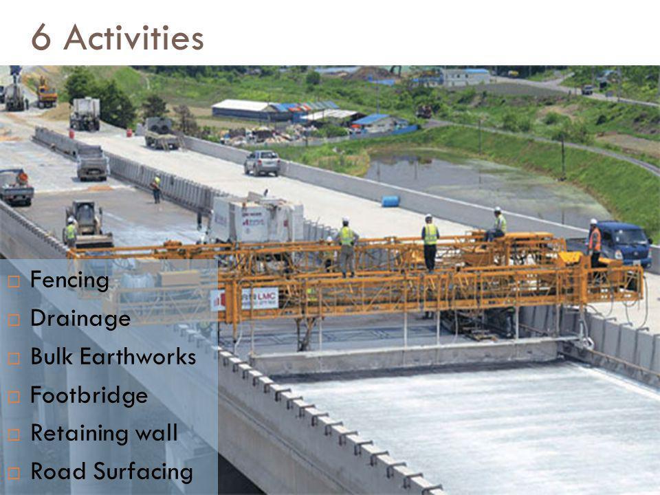 6 Activities Fencing Drainage Bulk Earthworks Footbridge Retaining wall Road Surfacing