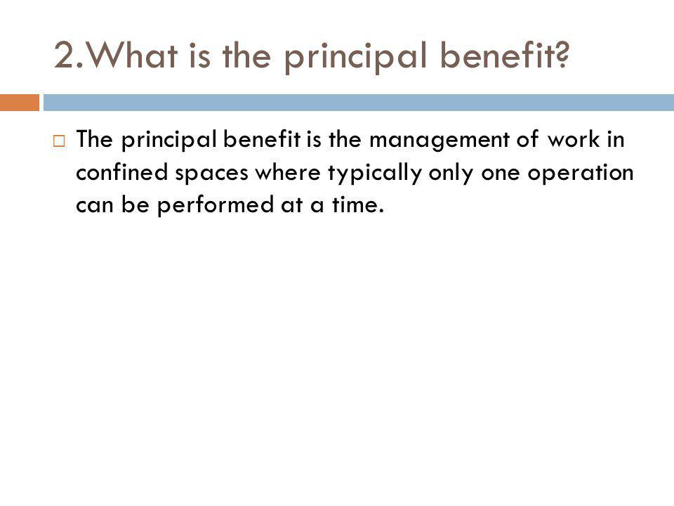 2.What is the principal benefit? The principal benefit is the management of work in confined spaces where typically only one operation can be performe