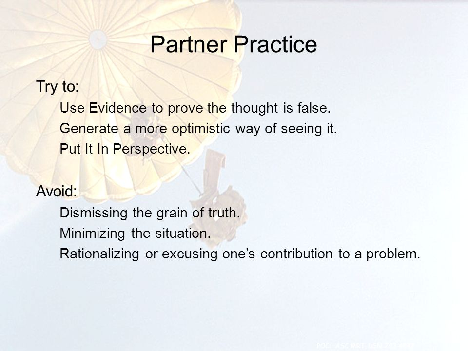 Partner Practice Try to: Use Evidence to prove the thought is false. Generate a more optimistic way of seeing it. Put It In Perspective. Avoid: Dismis