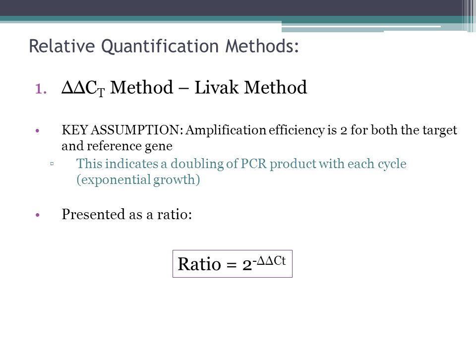 Relative Quantification Methods: 1.ΔΔC T Method – Livak Method KEY ASSUMPTION: Amplification efficiency is 2 for both the target and reference gene Th