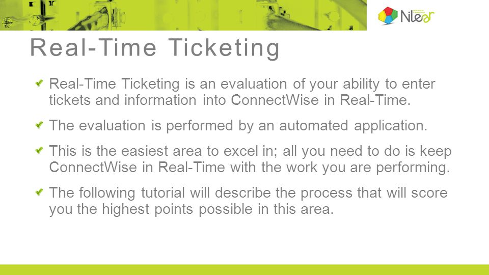 Real-Time Ticketing Real-Time Ticketing is an evaluation of your ability to enter tickets and information into ConnectWise in Real-Time.