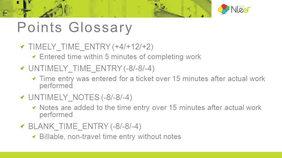 Points Glossary TIMELY_TIME_ENTRY (+4/+12/+2) Entered time within 5 minutes of completing work UNTIMELY_TIME_ENTRY (-8/-8/-4) Time entry was entered for a ticket over 15 minutes after actual work performed UNTIMELY_NOTES (-8/-8/-4) Notes are added to the time entry over 15 minutes after actual work performed BLANK_TIME_ENTRY (-8/-8/-4) Billable, non-travel time entry without notes