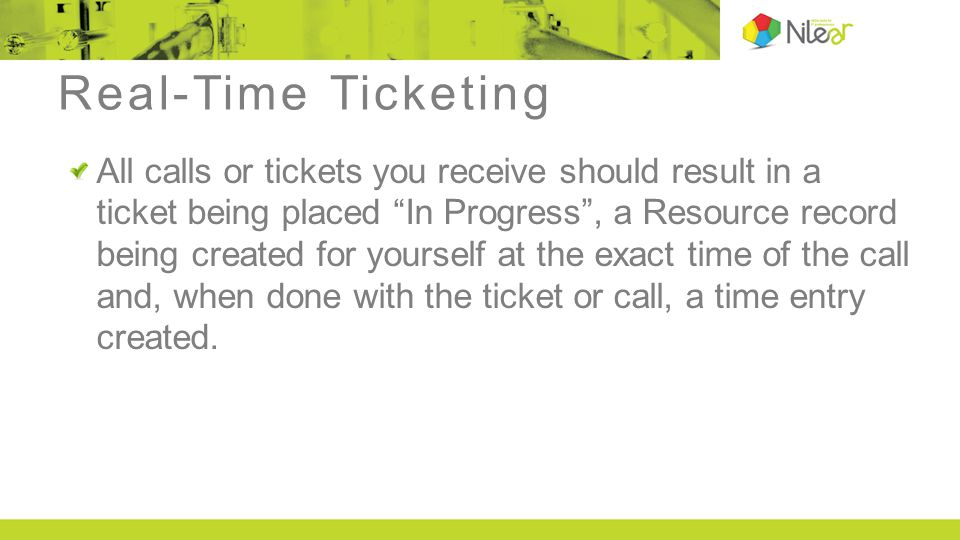 Real-Time Ticketing All calls or tickets you receive should result in a ticket being placed In Progress, a Resource record being created for yourself at the exact time of the call and, when done with the ticket or call, a time entry created.