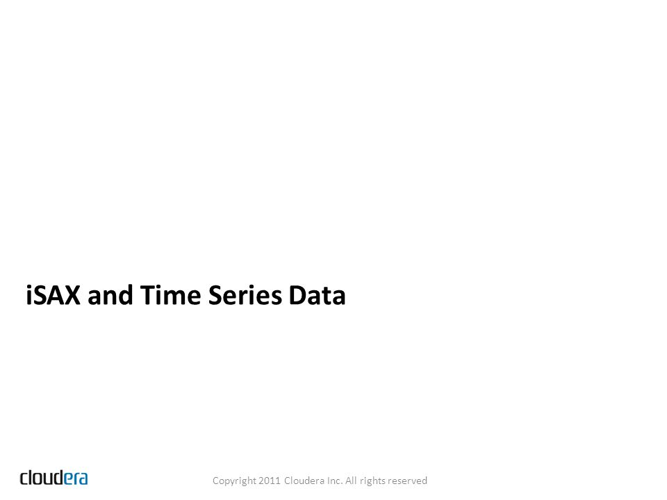iSAX and Time Series Data Copyright 2011 Cloudera Inc. All rights reserved