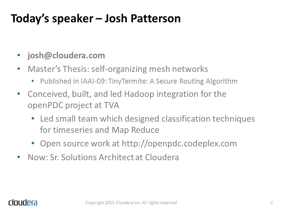 Todays speaker – Josh Patterson josh@cloudera.com Masters Thesis: self-organizing mesh networks Published in IAAI-09: TinyTermite: A Secure Routing Al