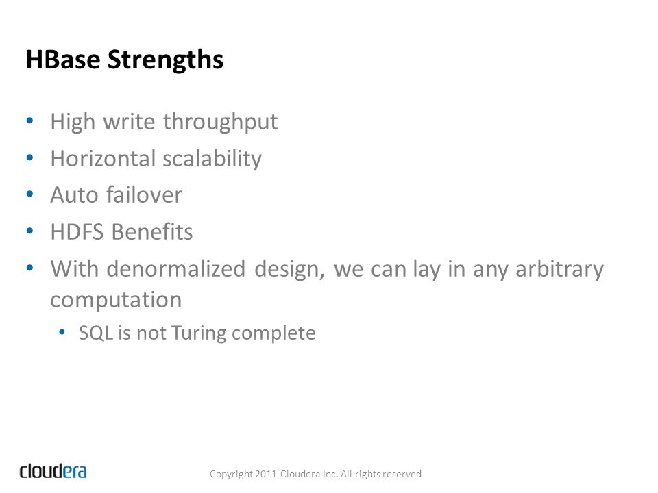 HBase Strengths High write throughput Horizontal scalability Auto failover HDFS Benefits With denormalized design, we can lay in any arbitrary computa