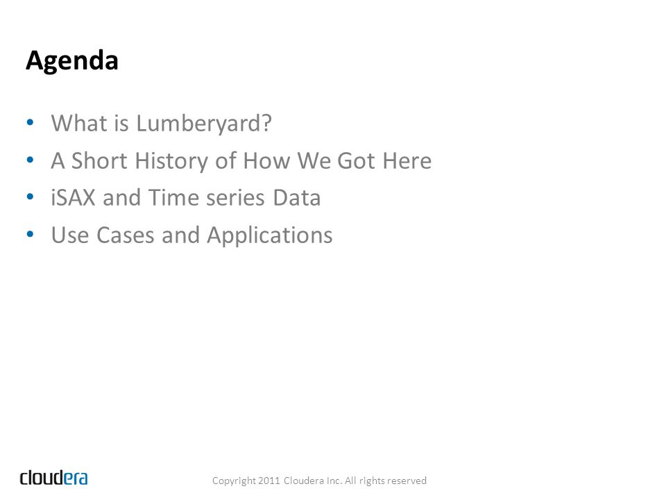 Agenda What is Lumberyard? A Short History of How We Got Here iSAX and Time series Data Use Cases and Applications Copyright 2011 Cloudera Inc. All ri