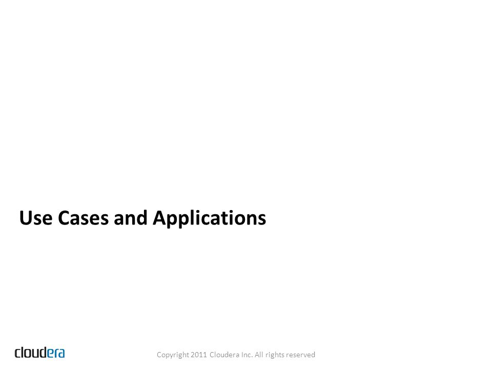 Use Cases and Applications Copyright 2011 Cloudera Inc. All rights reserved