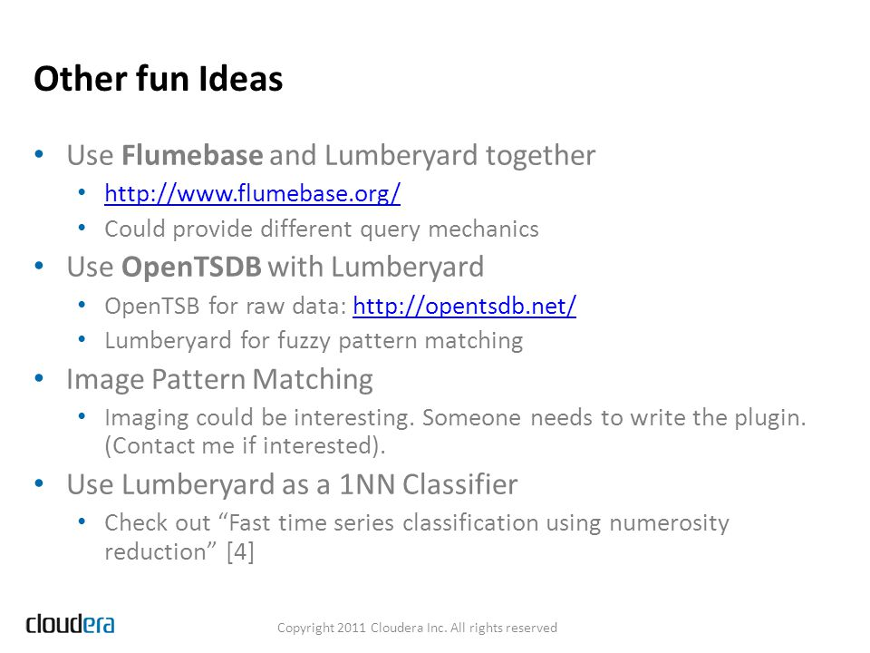 Other fun Ideas Use Flumebase and Lumberyard together http://www.flumebase.org/ Could provide different query mechanics Use OpenTSDB with Lumberyard O