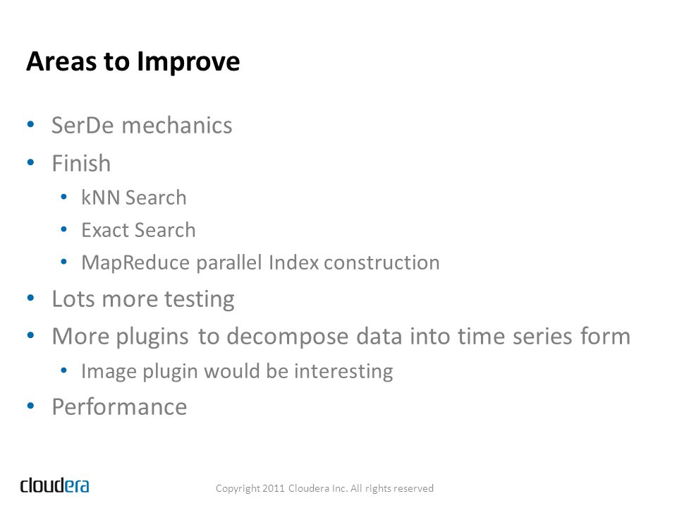 Areas to Improve SerDe mechanics Finish kNN Search Exact Search MapReduce parallel Index construction Lots more testing More plugins to decompose data