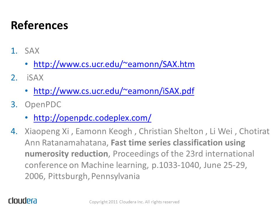 References Copyright 2011 Cloudera Inc. All rights reserved 1.SAX http://www.cs.ucr.edu/~eamonn/SAX.htm 2. iSAX http://www.cs.ucr.edu/~eamonn/iSAX.pdf