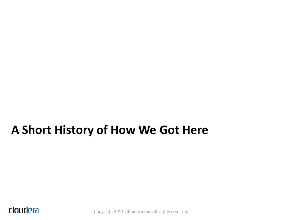 A Short History of How We Got Here Copyright 2011 Cloudera Inc. All rights reserved