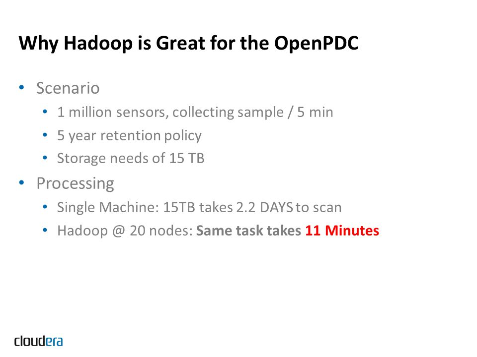 Why Hadoop is Great for the OpenPDC Scenario 1 million sensors, collecting sample / 5 min 5 year retention policy Storage needs of 15 TB Processing Si