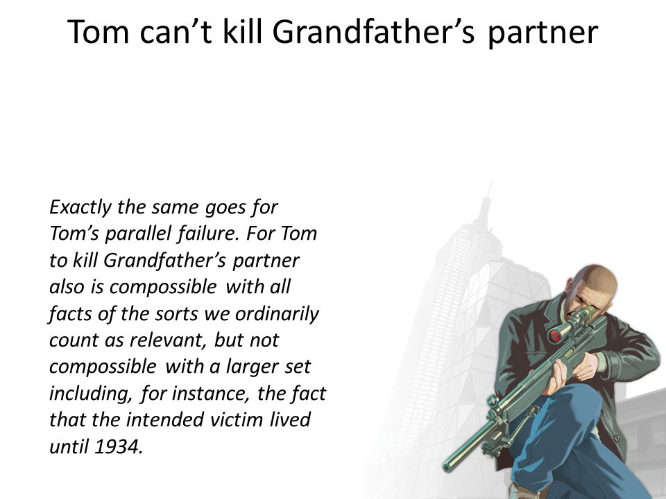 Tim cant kill Grandfather Tim s killing Grandfather that day in 1921 is compossible…with all the facts of the sorts we would ordinarily count as relevant in saying what someone can do…Relative to these facts, Tim can kill Grandfather.