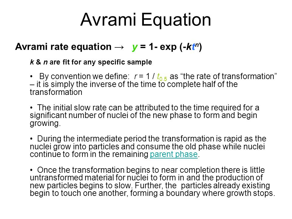 Avrami Equation Avrami rate equation y = 1- exp (-kt n ) k & n are fit for any specific sample By convention we define: r = 1 / t 0.5 as the rate of t
