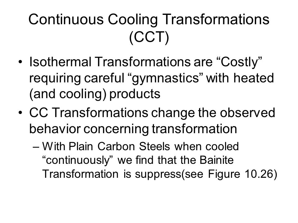Continuous Cooling Transformations (CCT) Isothermal Transformations are Costly requiring careful gymnastics with heated (and cooling) products CC Tran