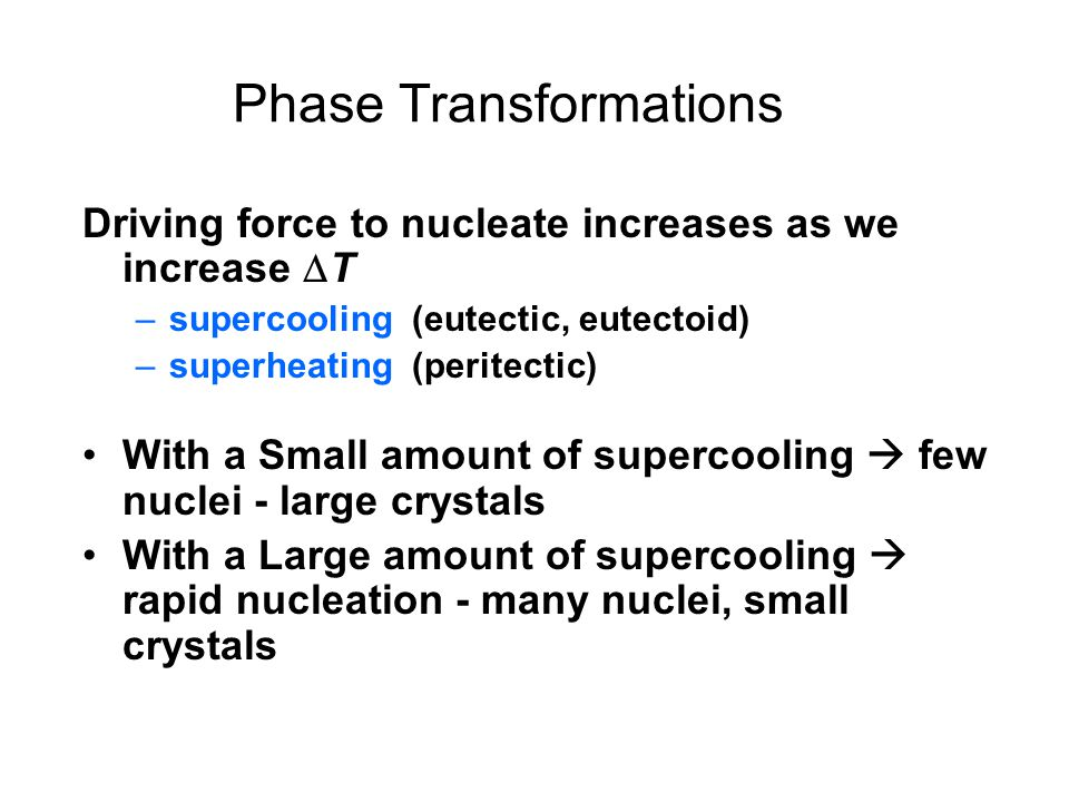 Driving force to nucleate increases as we increase T –supercooling (eutectic, eutectoid) –superheating (peritectic) With a Small amount of supercoolin