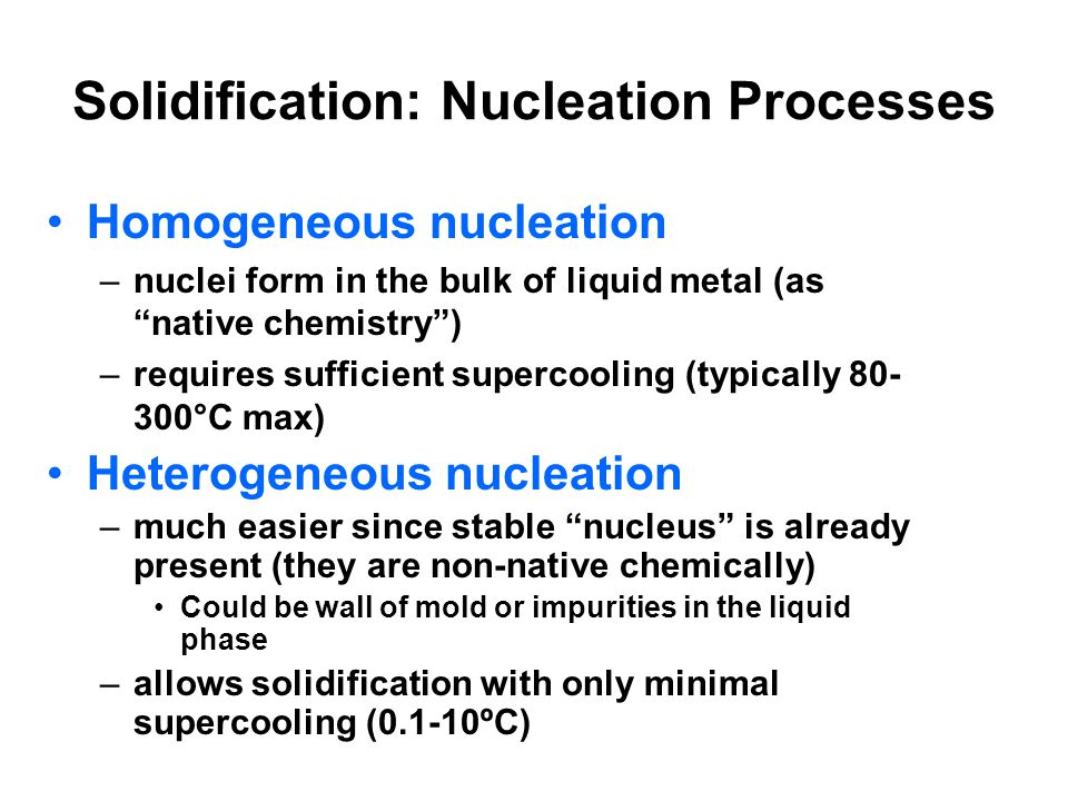 Solidification: Nucleation Processes Homogeneous nucleation –nuclei form in the bulk of liquid metal (as native chemistry) –requires sufficient superc