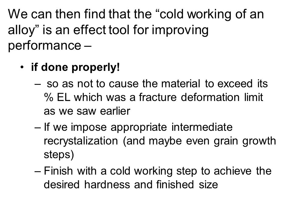 We can then find that the cold working of an alloy is an effect tool for improving performance – if done properly! – so as not to cause the material t