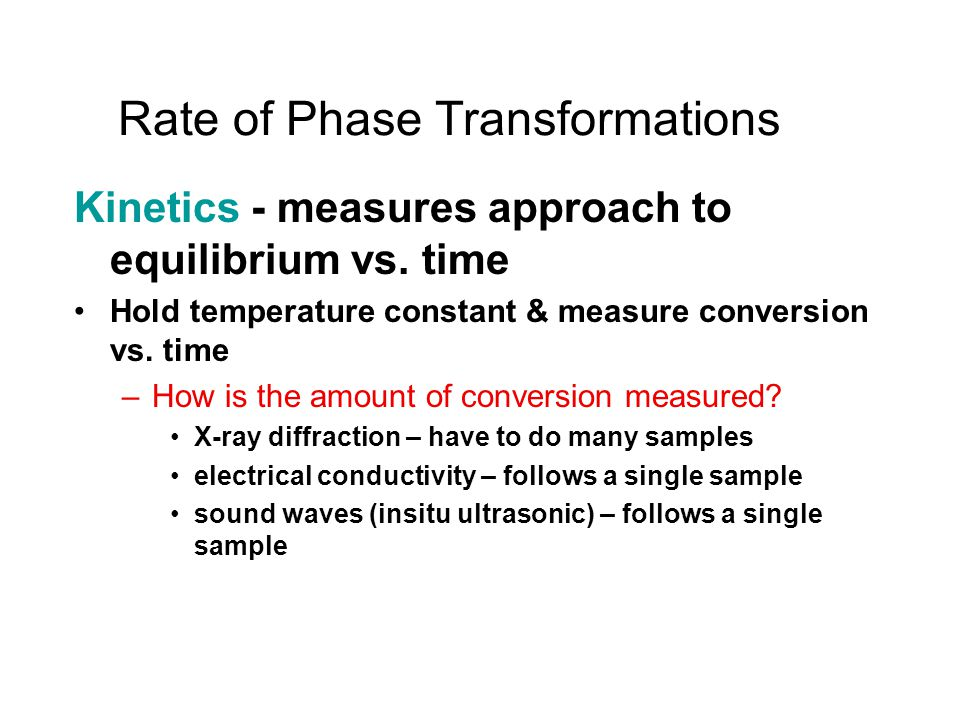 Rate of Phase Transformations Kinetics - measures approach to equilibrium vs. time Hold temperature constant & measure conversion vs. time –How is the