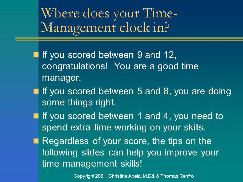 Copyright 2001, Christine Abela, M.Ed. & Thomas Renfro Where does your Time- Management clock in? If you scored between 9 and 12, congratulations! You