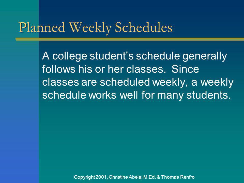 Copyright 2001, Christine Abela, M.Ed. & Thomas Renfro Planned Weekly Schedules A college students schedule generally follows his or her classes. Sinc