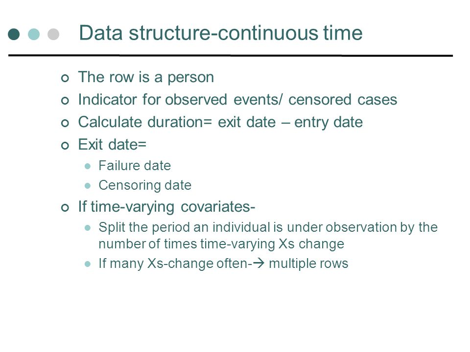 Data structure-continuous time The row is a person Indicator for observed events/ censored cases Calculate duration= exit date – entry date Exit date=