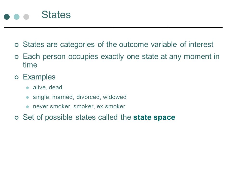 States States are categories of the outcome variable of interest Each person occupies exactly one state at any moment in time Examples alive, dead sin