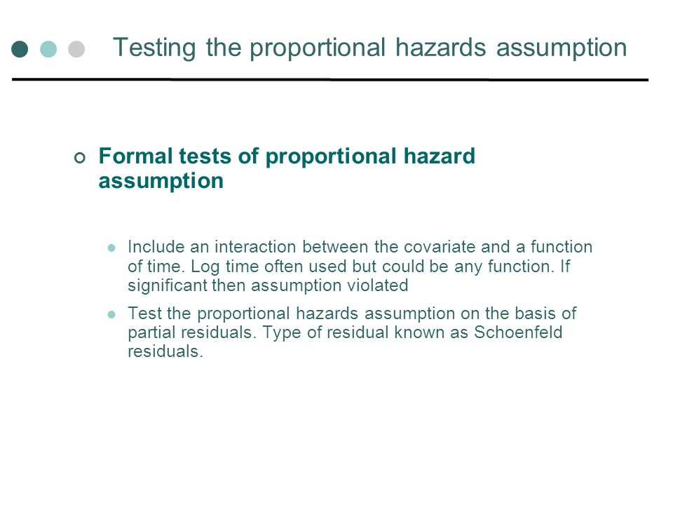 Testing the proportional hazards assumption Formal tests of proportional hazard assumption Include an interaction between the covariate and a function