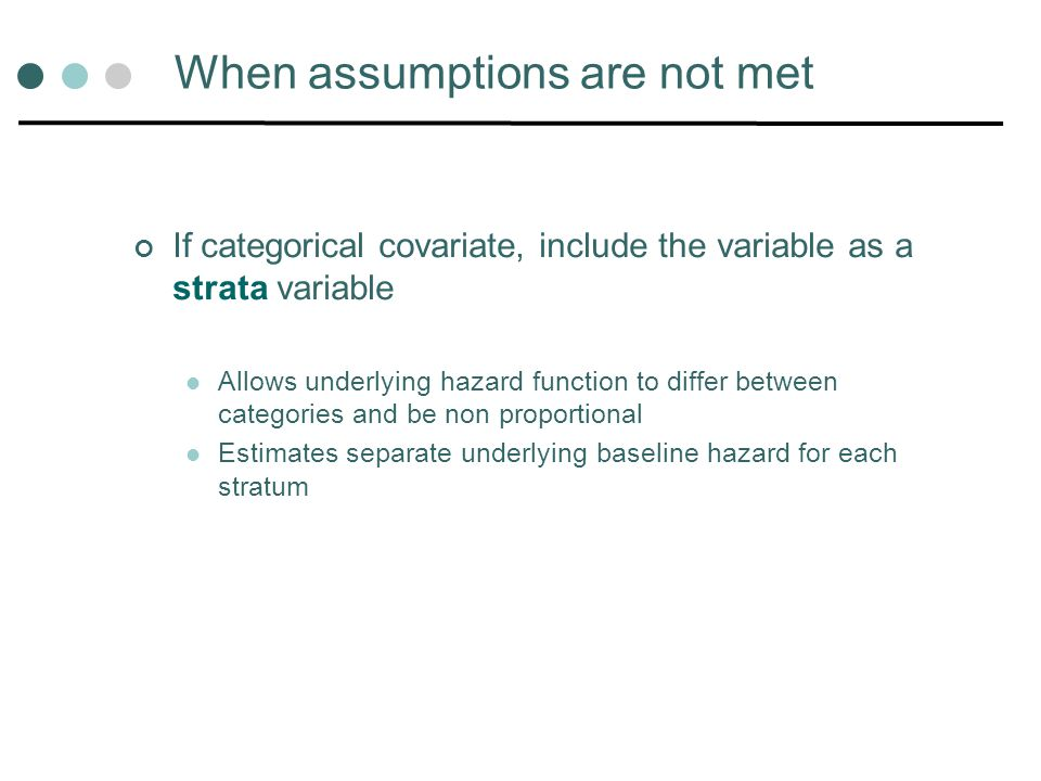 When assumptions are not met If categorical covariate, include the variable as a strata variable Allows underlying hazard function to differ between c
