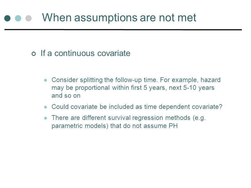 When assumptions are not met If a continuous covariate Consider splitting the follow-up time. For example, hazard may be proportional within first 5 y