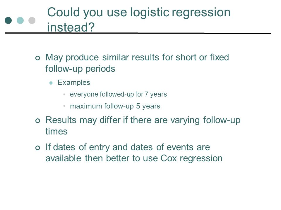 Could you use logistic regression instead? May produce similar results for short or fixed follow-up periods Examples everyone followed-up for 7 years