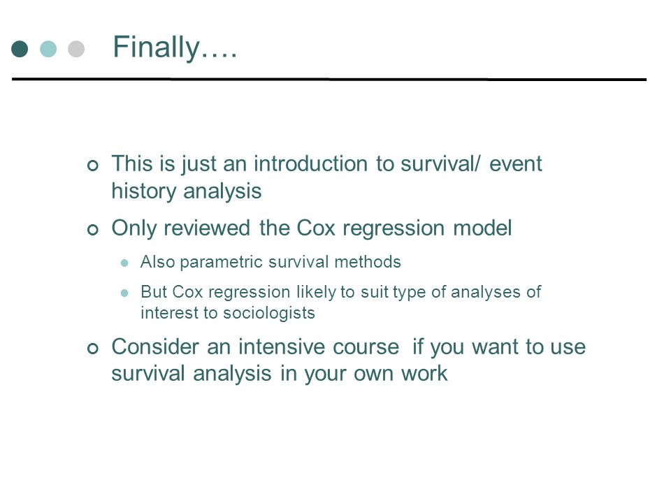 Finally…. This is just an introduction to survival/ event history analysis Only reviewed the Cox regression model Also parametric survival methods But