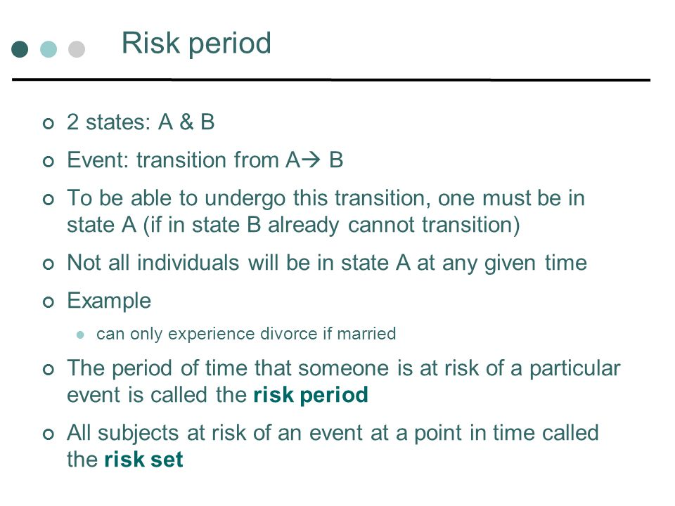 Data Survival or event history data characterised by 2 variables Time or duration of risk period Failure (event) 1 if not survived or event observed 0 if censored or event not yet occurred Data structure different: Duration is discrete Duration is continuous Assume: 2 states; 1 transition; no repeated events