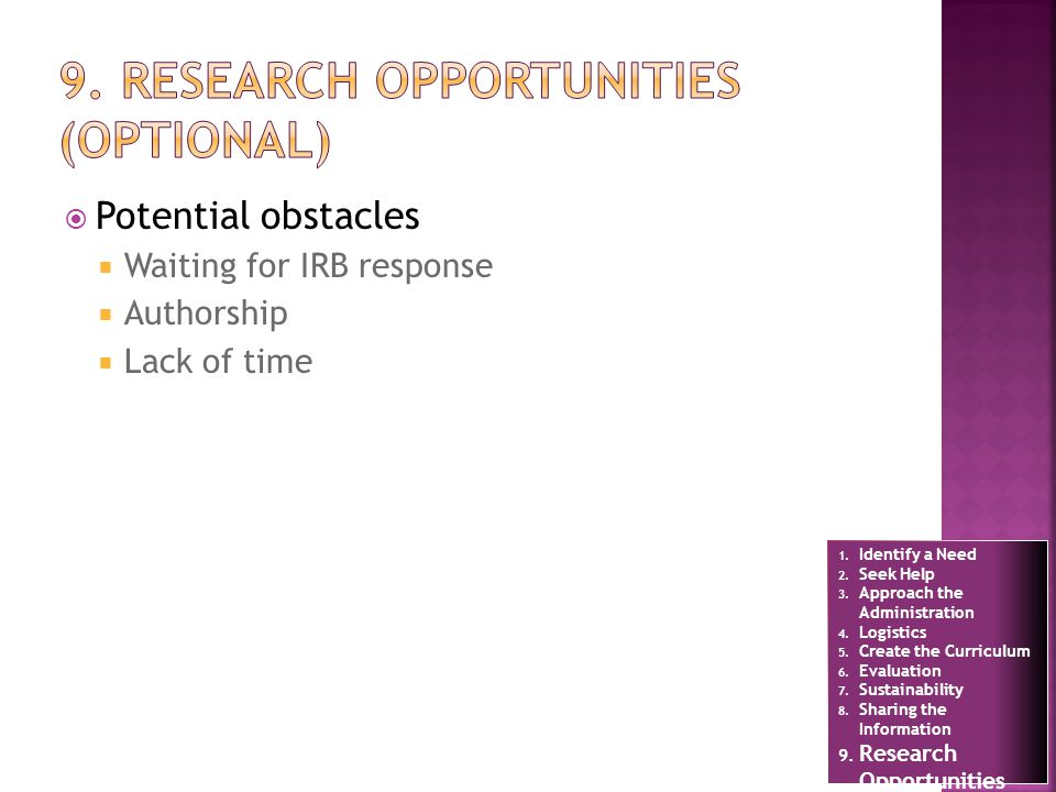 Potential obstacles Waiting for IRB response Authorship Lack of time 1. Identify a Need 2. Seek Help 3. Approach the Administration 4. Logistics 5. Cr