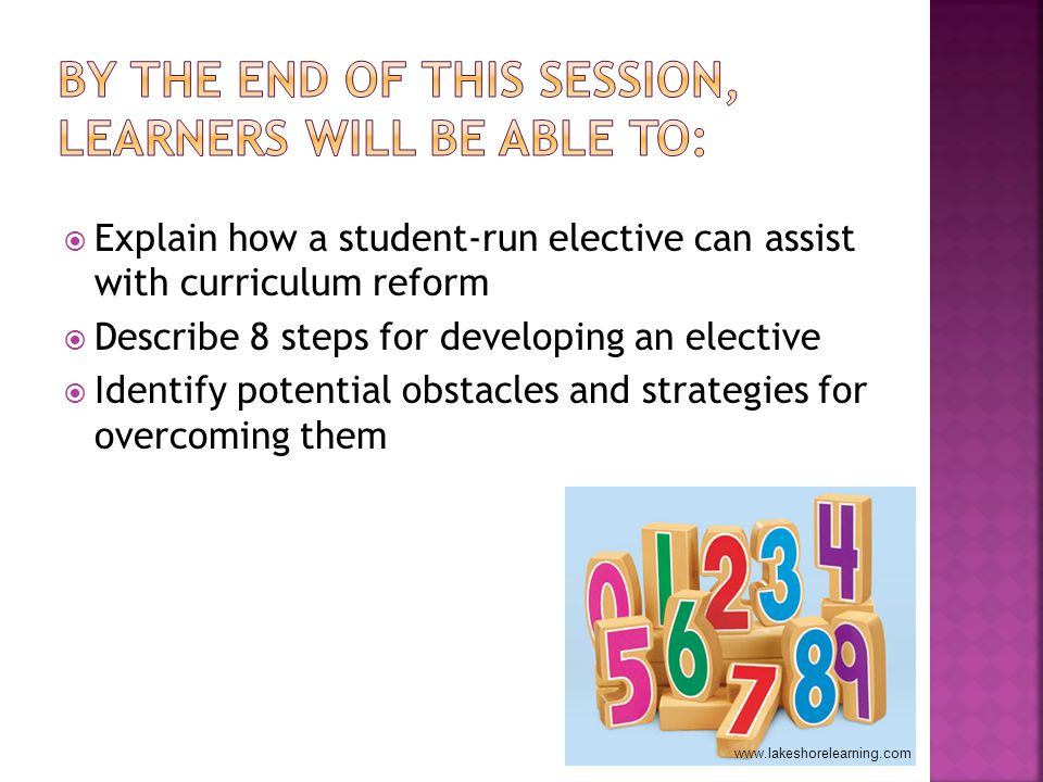Explain how a student-run elective can assist with curriculum reform Describe 8 steps for developing an elective Identify potential obstacles and strategies for overcoming them www.lakeshorelearning.com