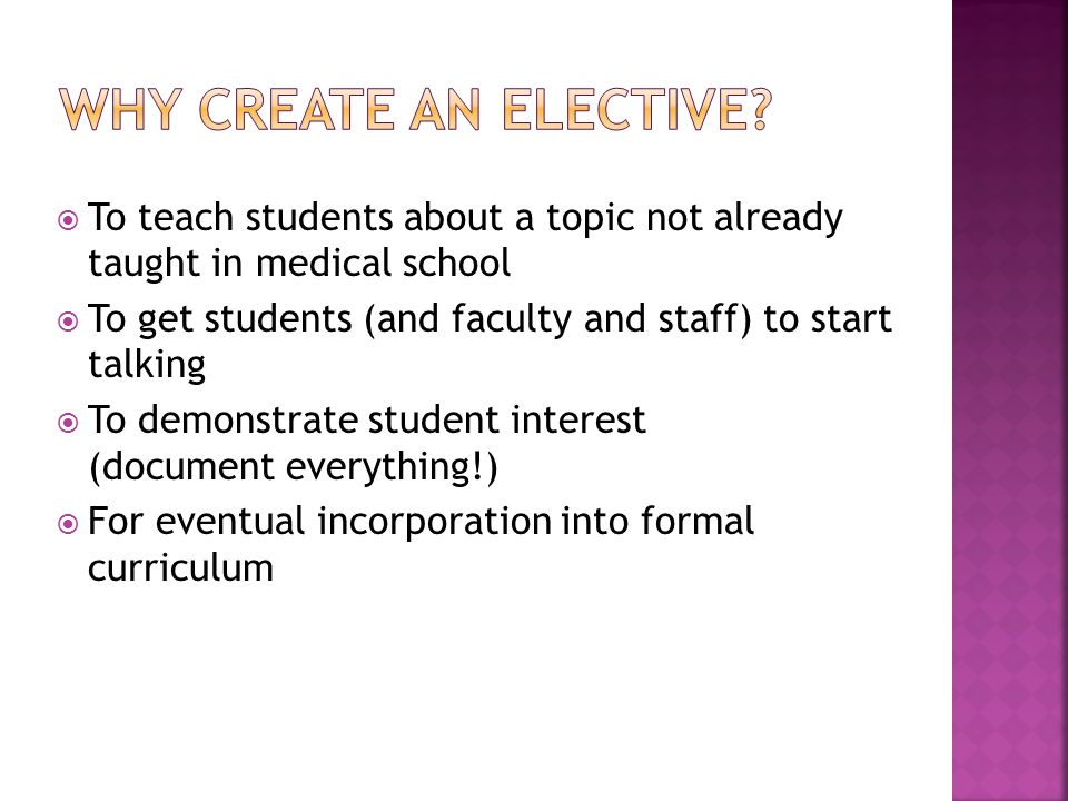 To teach students about a topic not already taught in medical school To get students (and faculty and staff) to start talking To demonstrate student interest (document everything!) For eventual incorporation into formal curriculum