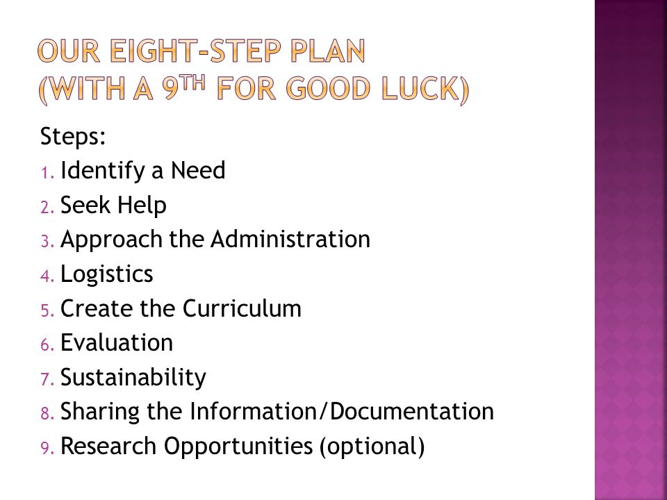 Steps: 1. Identify a Need 2. Seek Help 3. Approach the Administration 4. Logistics 5. Create the Curriculum 6. Evaluation 7. Sustainability 8. Sharing