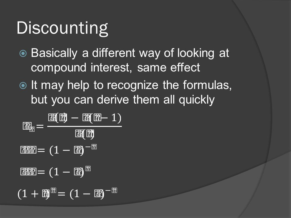 Discounting Basically a different way of looking at compound interest, same effect It may help to recognize the formulas, but you can derive them all quickly