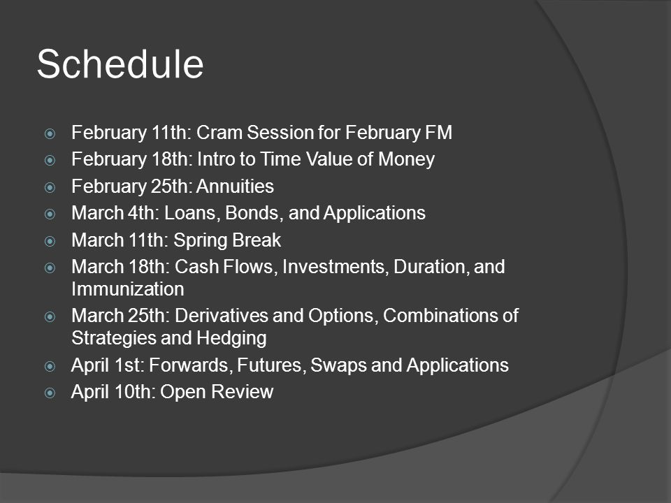 Schedule February 11th: Cram Session for February FM February 18th: Intro to Time Value of Money February 25th: Annuities March 4th: Loans, Bonds, and Applications March 11th: Spring Break March 18th: Cash Flows, Investments, Duration, and Immunization March 25th: Derivatives and Options, Combinations of Strategies and Hedging April 1st: Forwards, Futures, Swaps and Applications April 10th: Open Review