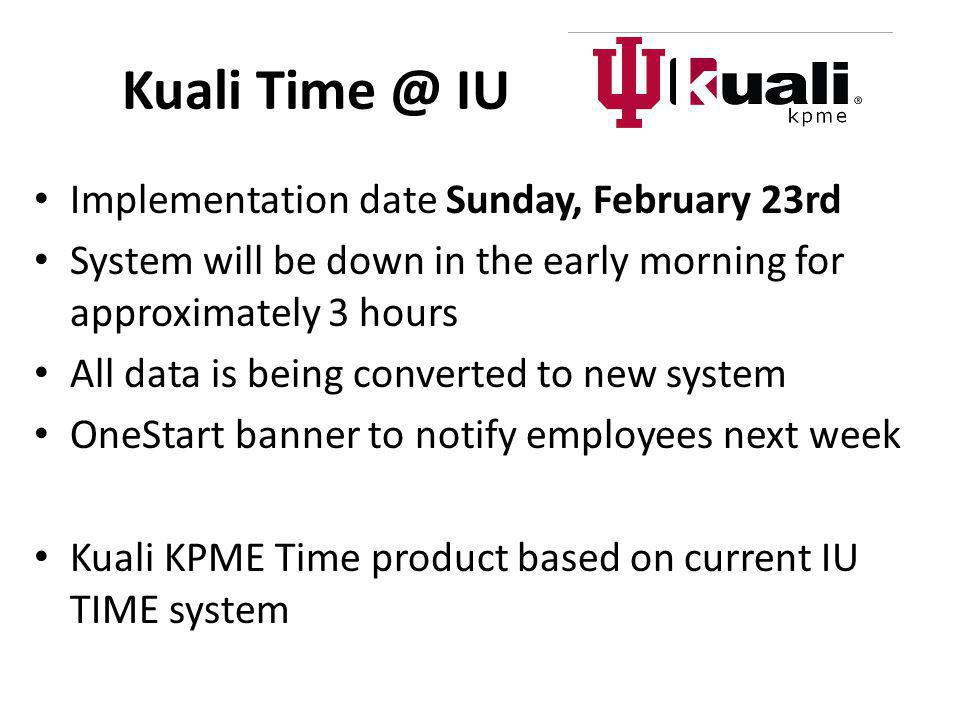 Kuali Time @ IU Implementation date Sunday, February 23rd System will be down in the early morning for approximately 3 hours All data is being convert